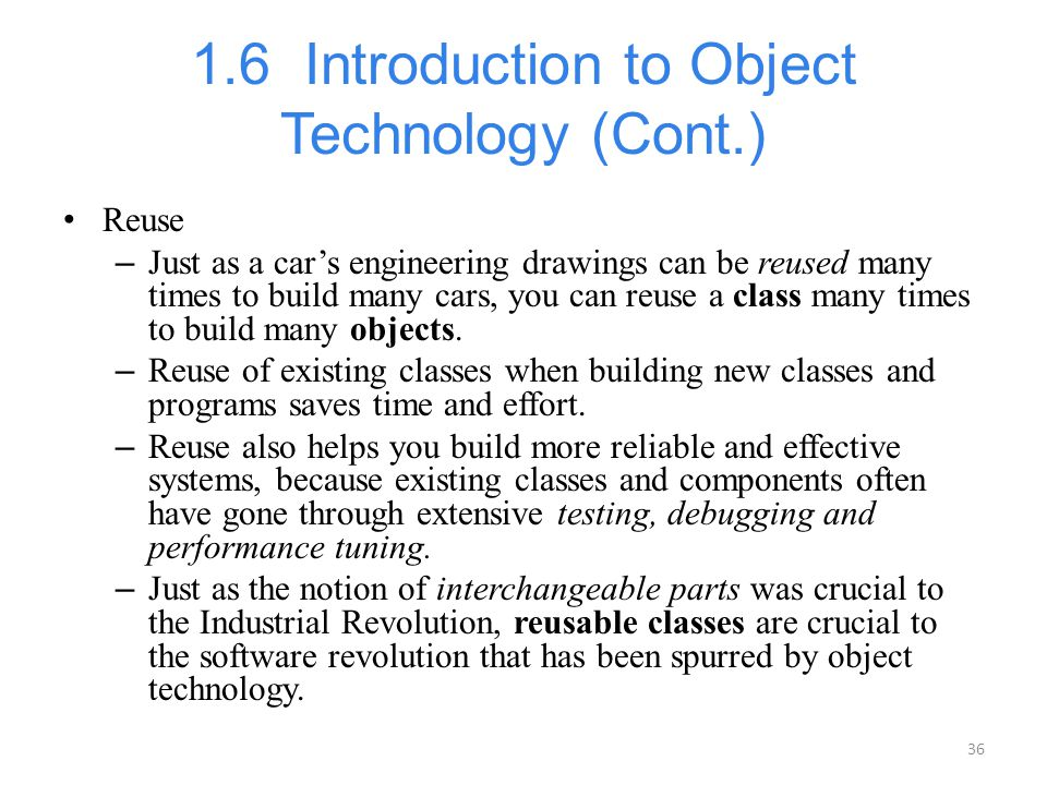 36 1.6 Introduction to Object Technology (Cont.) Reuse – Just as a car's engineering drawings can be reused many times to build many cars, you can reu
