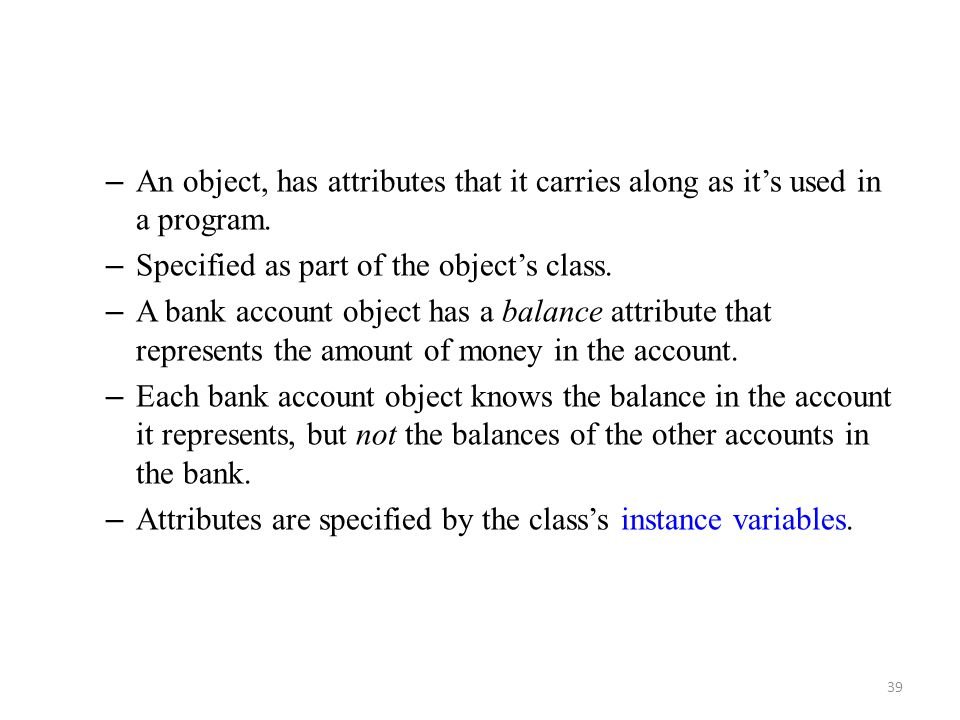 39 – An object, has attributes that it carries along as it's used in a program. – Specified as part of the object's class. – A bank account object has