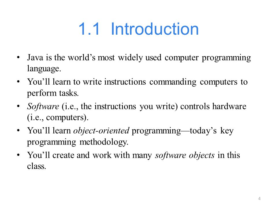 4 1.1 Introduction Java is the world's most widely used computer programming language. You'll learn to write instructions commanding computers to perf