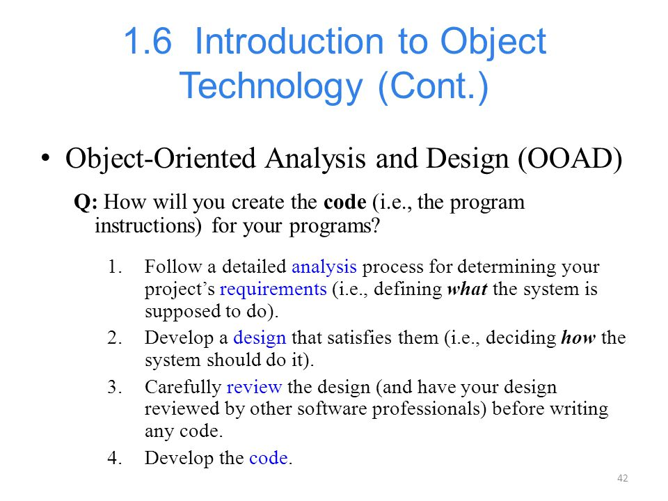 42 1.6 Introduction to Object Technology (Cont.) Object-Oriented Analysis and Design (OOAD) Q: How will you create the code (i.e., the program instruc