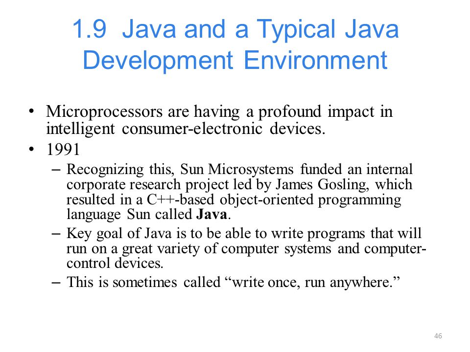 46 1.9 Java and a Typical Java Development Environment Microprocessors are having a profound impact in intelligent consumer-electronic devices. 1991 –