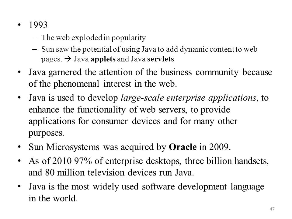 47 1993 – The web exploded in popularity – Sun saw the potential of using Java to add dynamic content to web pages.  Java applets and Java servlets J