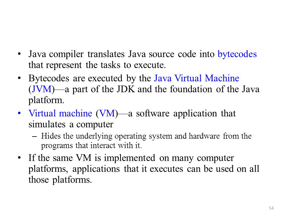 54 Java compiler translates Java source code into bytecodes that represent the tasks to execute. Bytecodes are executed by the Java Virtual Machine (J