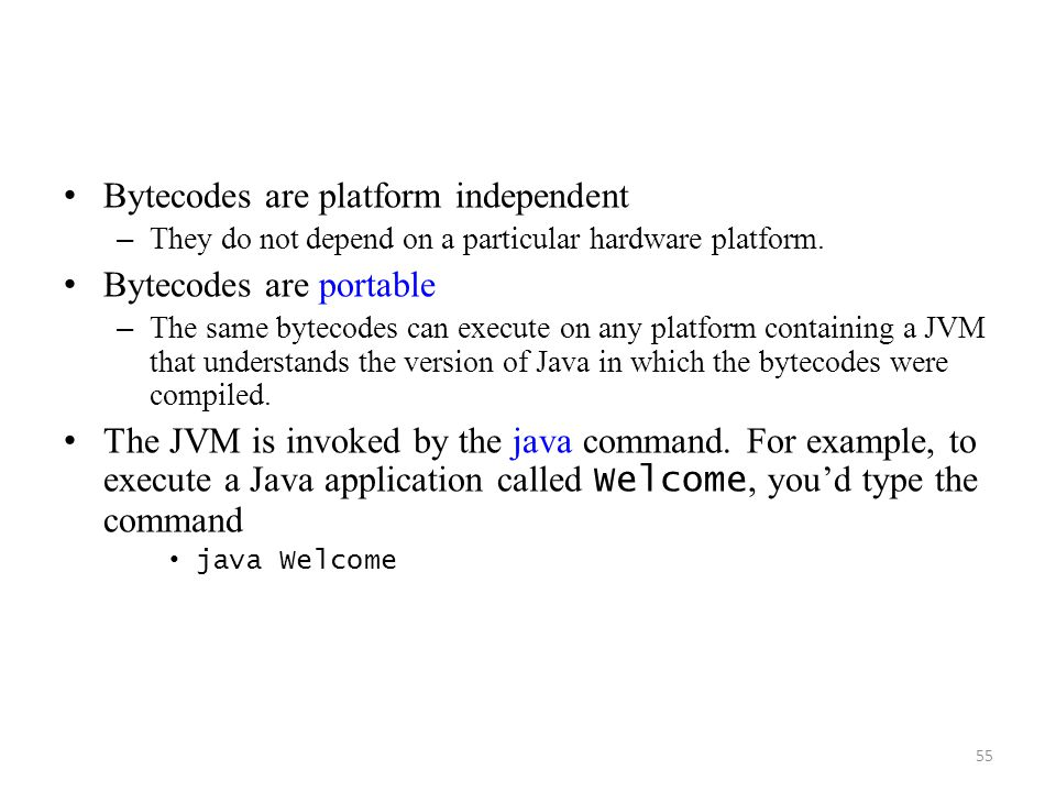 55 Bytecodes are platform independent – They do not depend on a particular hardware platform. Bytecodes are portable – The same bytecodes can execute