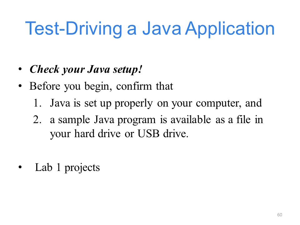 60 Test-Driving a Java Application Check your Java setup! Before you begin, confirm that 1.Java is set up properly on your computer, and 2.a sample Ja