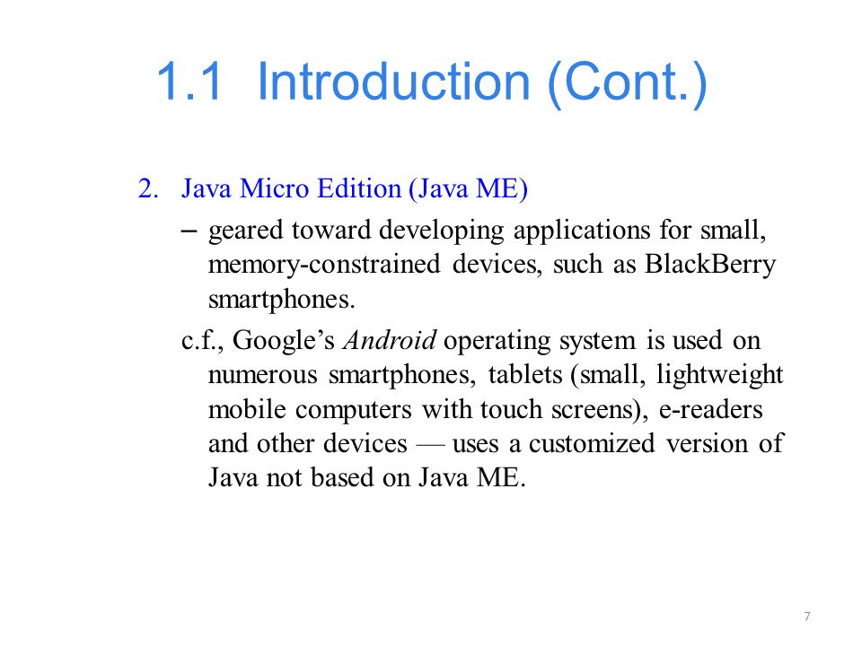 7 1.1 Introduction (Cont.) 2.Java Micro Edition (Java ME) – geared toward developing applications for small, memory-constrained devices, such as Black