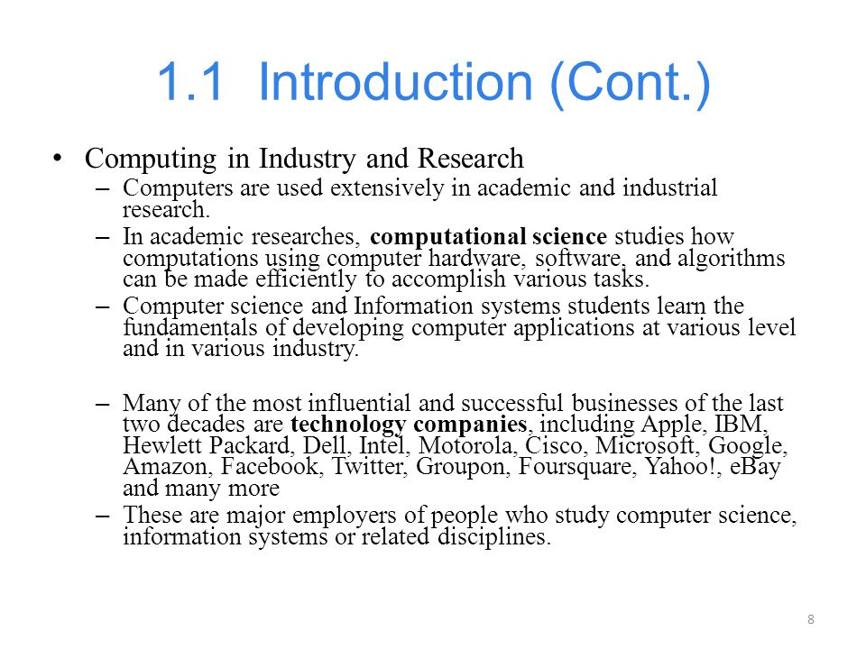 8 1.1 Introduction (Cont.) Computing in Industry and Research – Computers are used extensively in academic and industrial research. – In academic rese