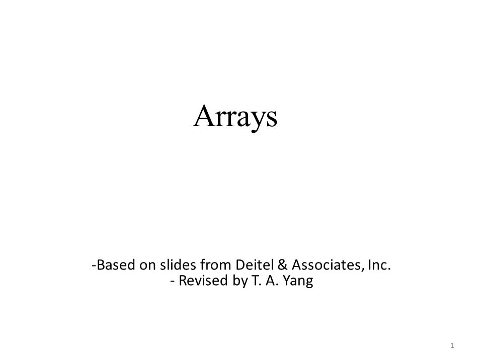 Arrays 1 -Based on slides from Deitel & Associates, Inc. - Revised by T. A. Yang