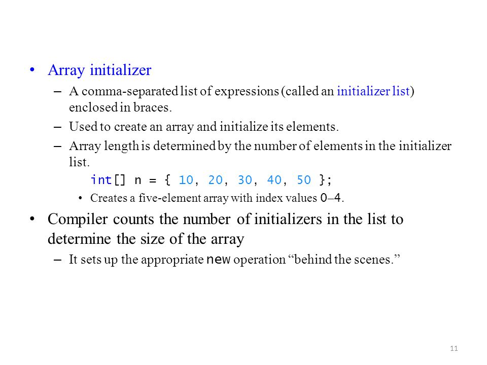 11 Array initializer – A comma-separated list of expressions (called an initializer list) enclosed in braces. – Used to create an array and initialize