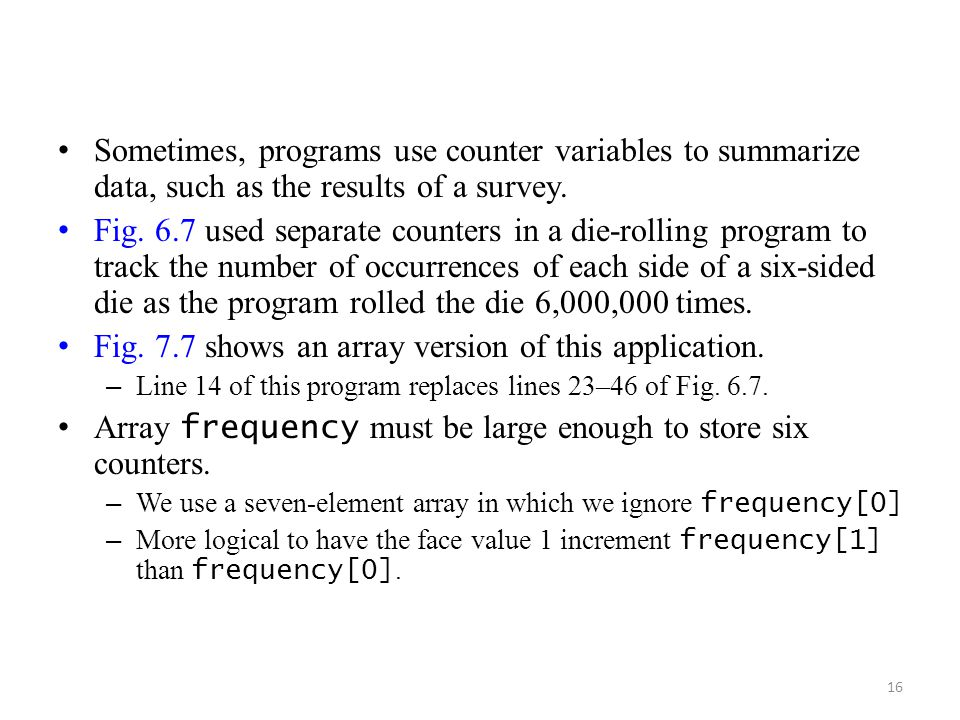 16 Sometimes, programs use counter variables to summarize data, such as the results of a survey. Fig. 6.7 used separate counters in a die-rolling prog