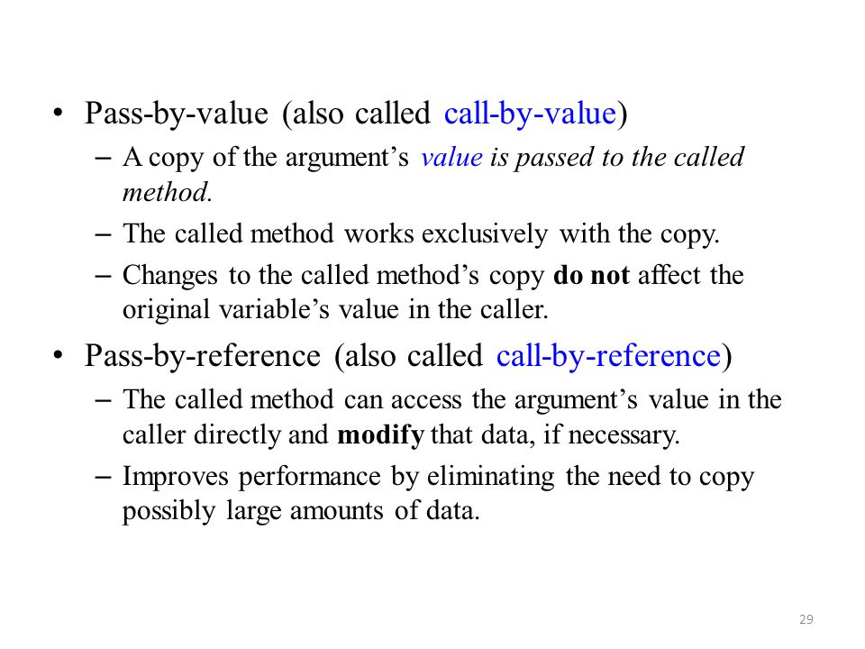 29 Pass-by-value (also called call-by-value) – A copy of the argument's value is passed to the called method. – The called method works exclusively wi