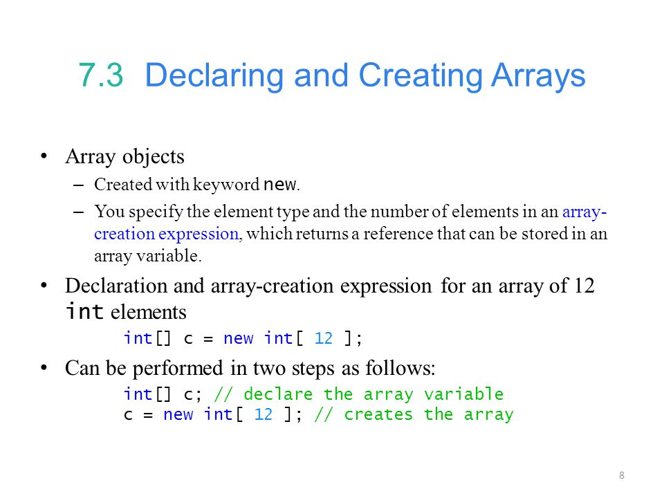 8 7.3 Declaring and Creating Arrays Array objects – Created with keyword new. – You specify the element type and the number of elements in an array- c
