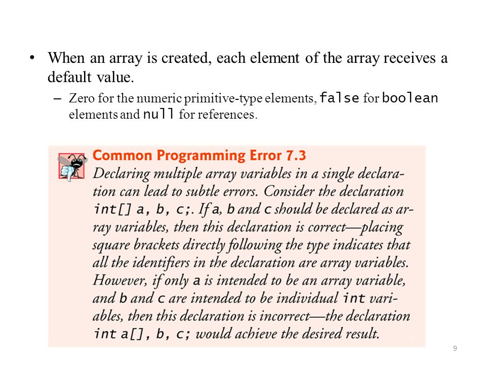 9 When an array is created, each element of the array receives a default value. – Zero for the numeric primitive-type elements, false for boolean elem