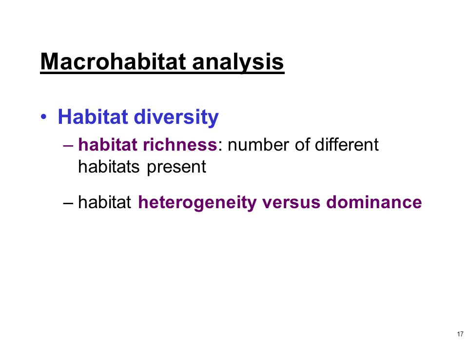 17 Macrohabitat analysis Habitat diversity –habitat richness: number of different habitats present –habitat heterogeneity versus dominance
