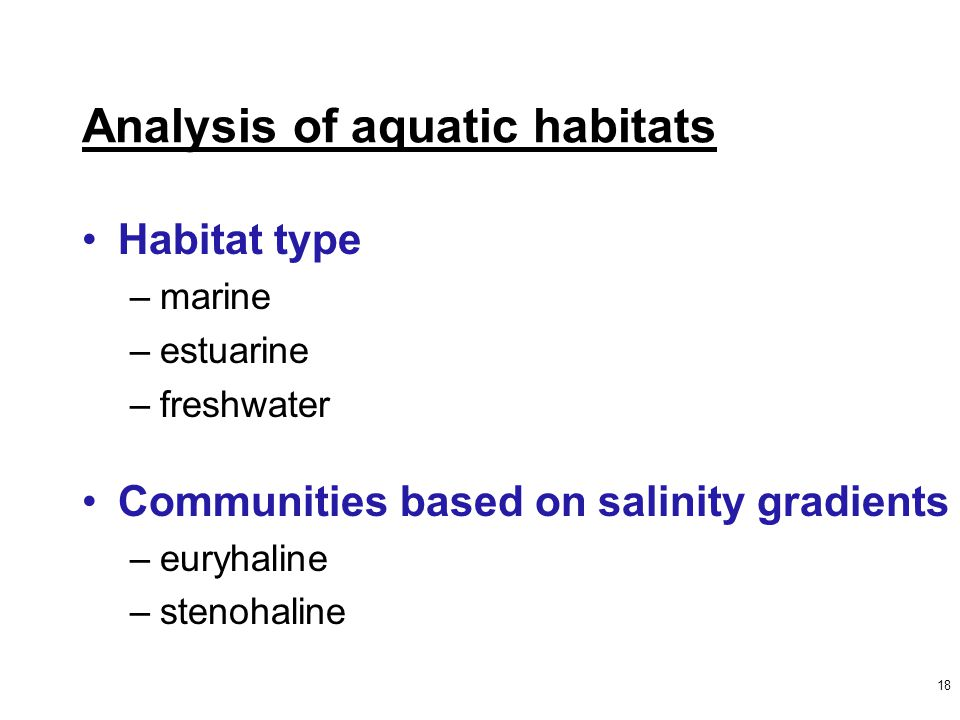 18 Analysis of aquatic habitats Habitat type –marine –estuarine –freshwater Communities based on salinity gradients –euryhaline –stenohaline