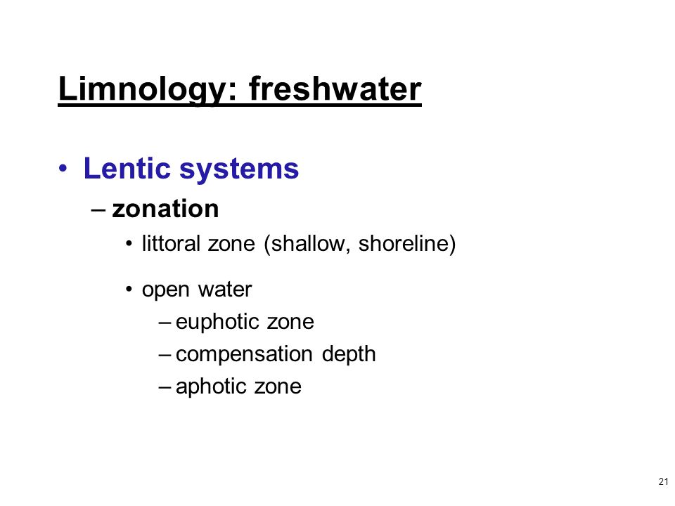 21 Limnology: freshwater Lentic systems –zonation littoral zone (shallow, shoreline) open water –euphotic zone –compensation depth –aphotic zone