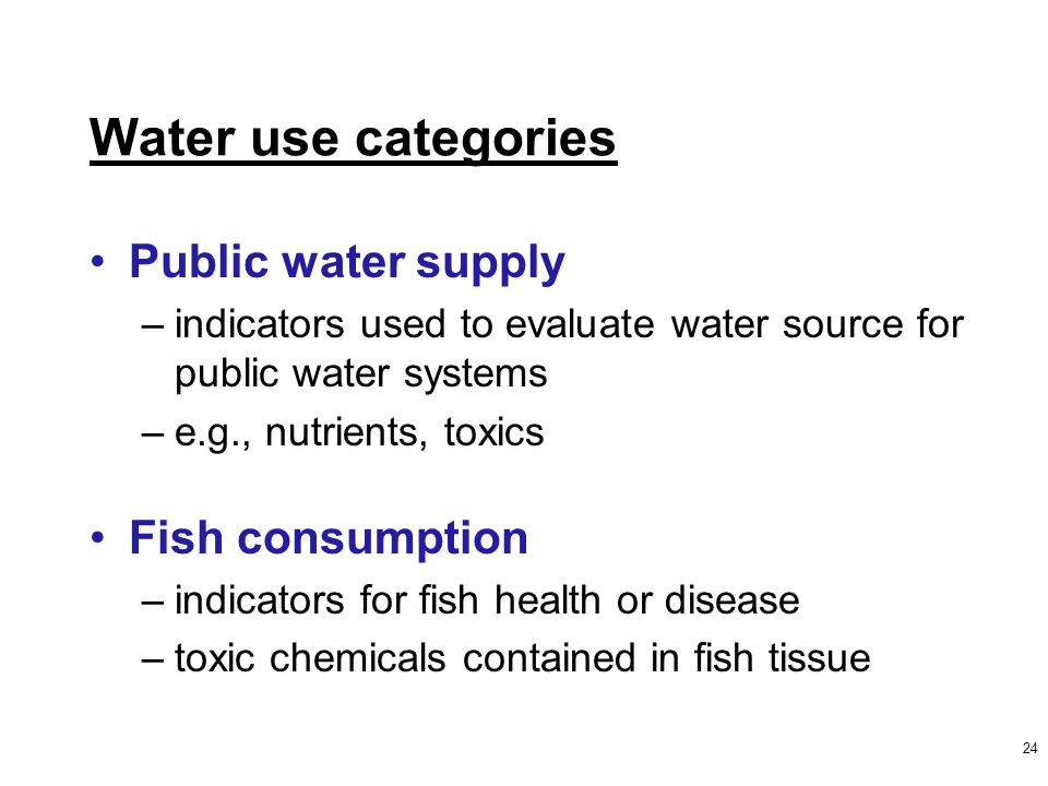 Water use categories Public water supply –indicators used to evaluate water source for public water systems –e.g., nutrients, toxics Fish consumption –indicators for fish health or disease –toxic chemicals contained in fish tissue 24