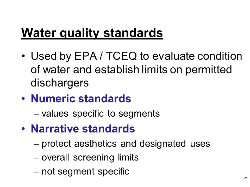 Water quality standards Used by EPA / TCEQ to evaluate condition of water and establish limits on permitted dischargers Numeric standards –values specific to segments Narrative standards –protect aesthetics and designated uses –overall screening limits –not segment specific 25