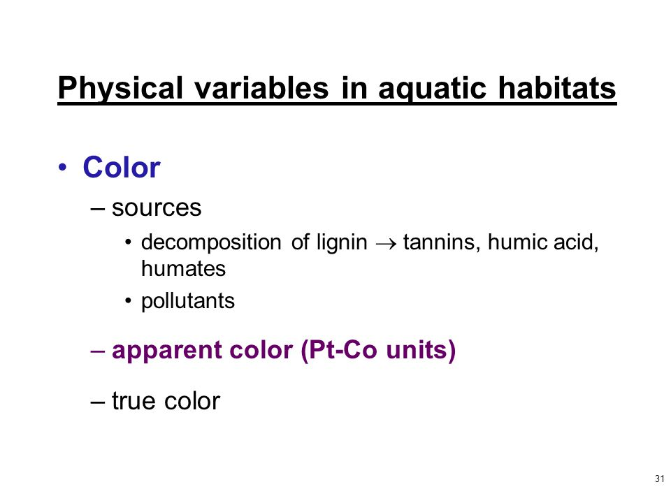 31 Color –sources decomposition of lignin  tannins, humic acid, humates pollutants –apparent color (Pt-Co units) –true color Physical variables in aquatic habitats