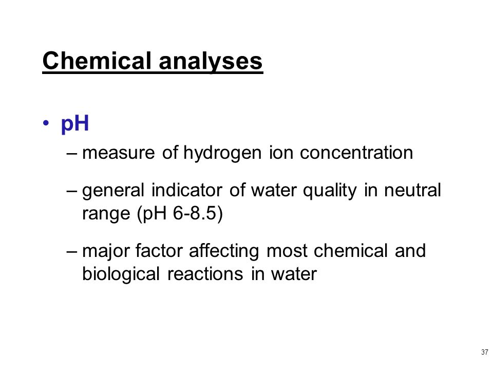 37 Chemical analyses pH –measure of hydrogen ion concentration –general indicator of water quality in neutral range (pH 6-8.5) –major factor affecting most chemical and biological reactions in water