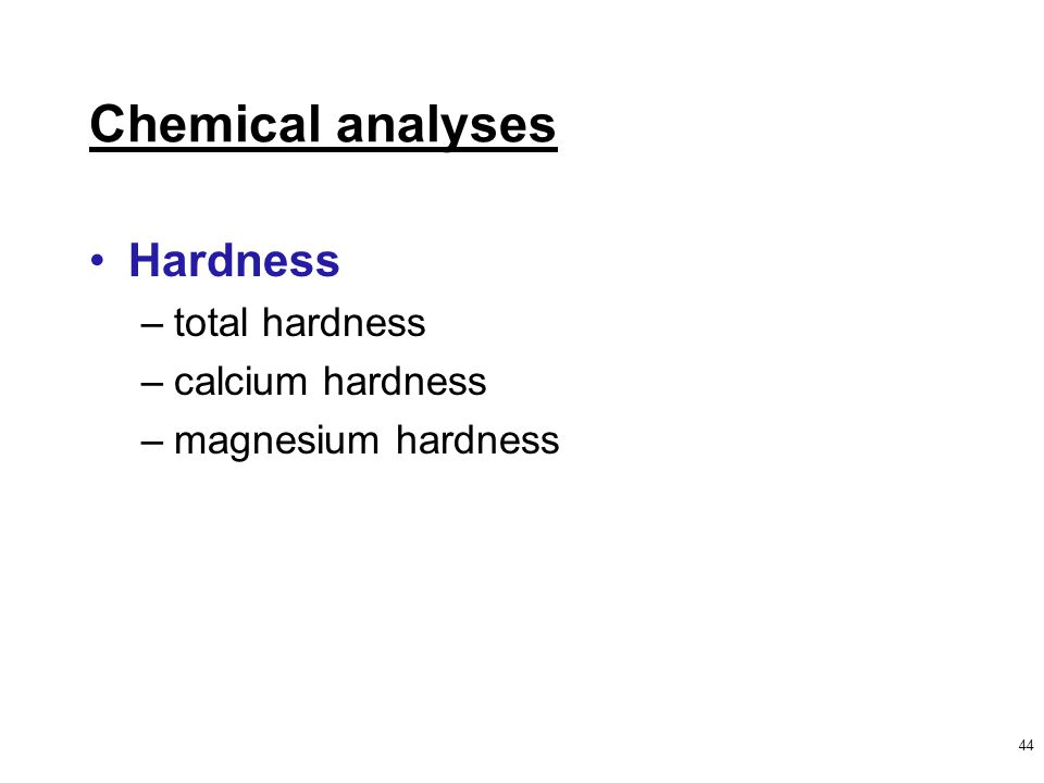 44 Chemical analyses Hardness –total hardness –calcium hardness –magnesium hardness