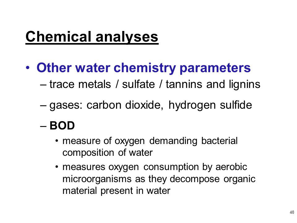 48 Other water chemistry parameters –trace metals / sulfate / tannins and lignins –gases: carbon dioxide, hydrogen sulfide –BOD measure of oxygen demanding bacterial composition of water measures oxygen consumption by aerobic microorganisms as they decompose organic material present in water Chemical analyses