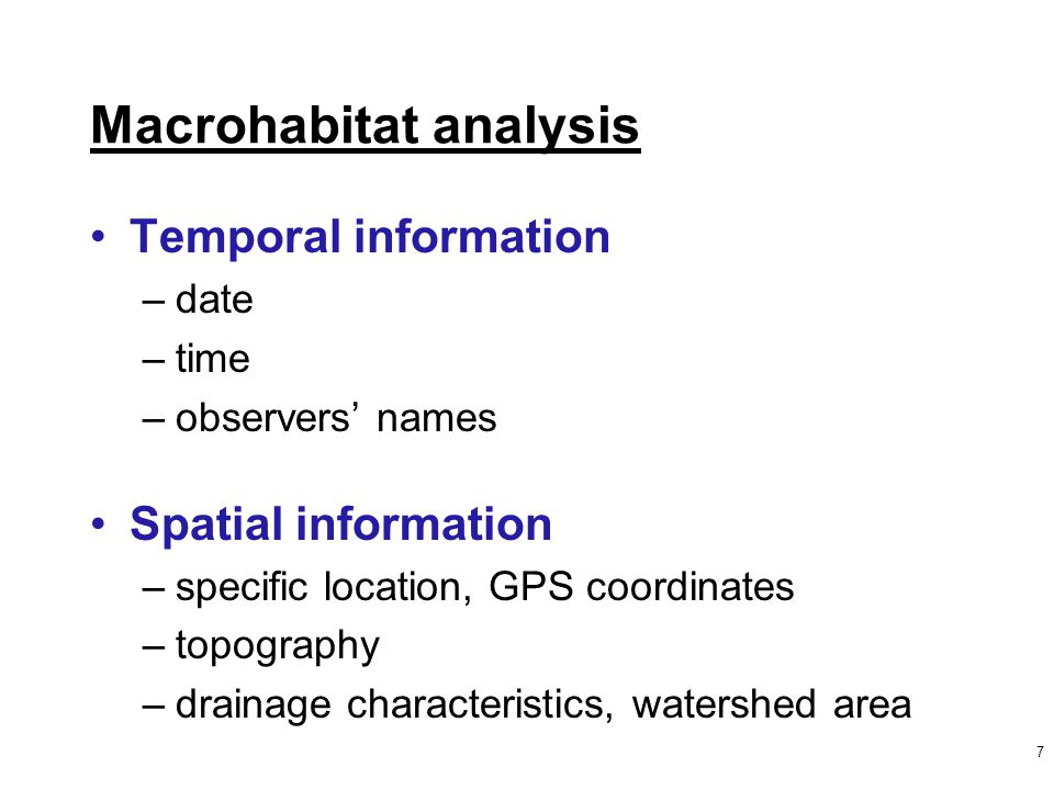 7 Macrohabitat analysis Temporal information –date –time –observers' names Spatial information –specific location, GPS coordinates –topography –drainage characteristics, watershed area