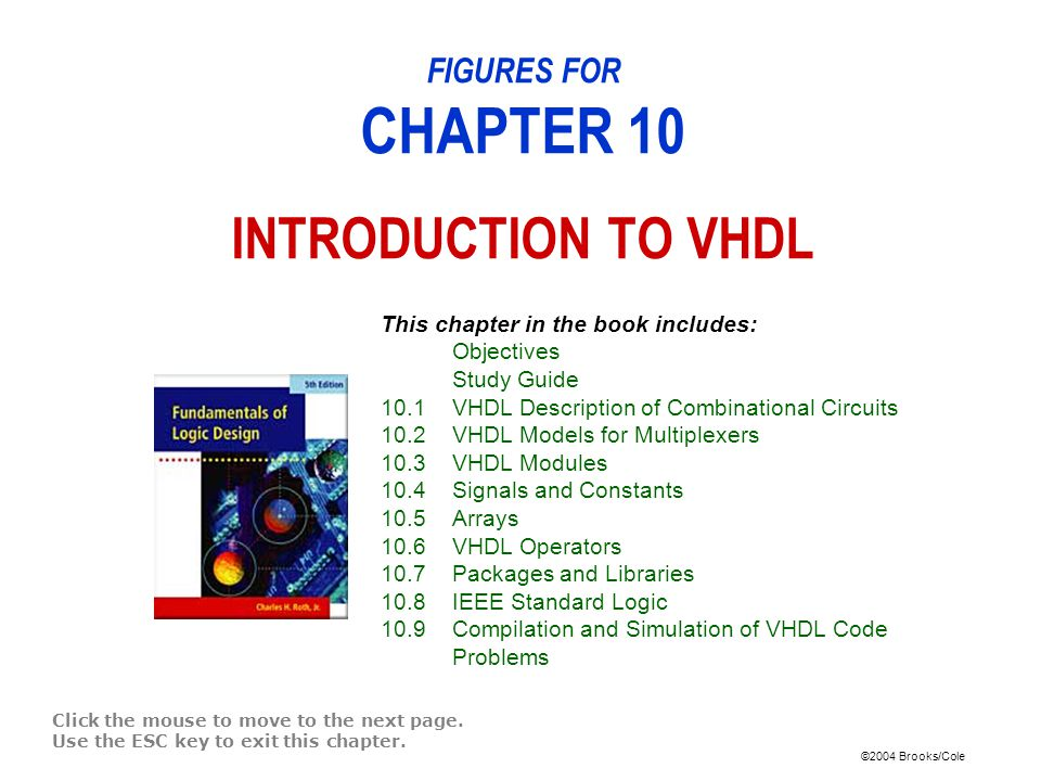 ©2004 Brooks/Cole Figure 10-20: VHDL Code for Bi-Directional I/O Pin entity IC_pin is port(IO_pin: inout std_logic); end entity; architecture bi_dir of IC_pin is component IC port(input: in std_logic; output: out std_logic); end component; signal input, output, en: std_logic; begin -- connections to bi-directional I/O pin IO_pin <= output when en = 1 else Z ; input <= IO_pin; IC1: IC port map (input, output); end bi_dir;