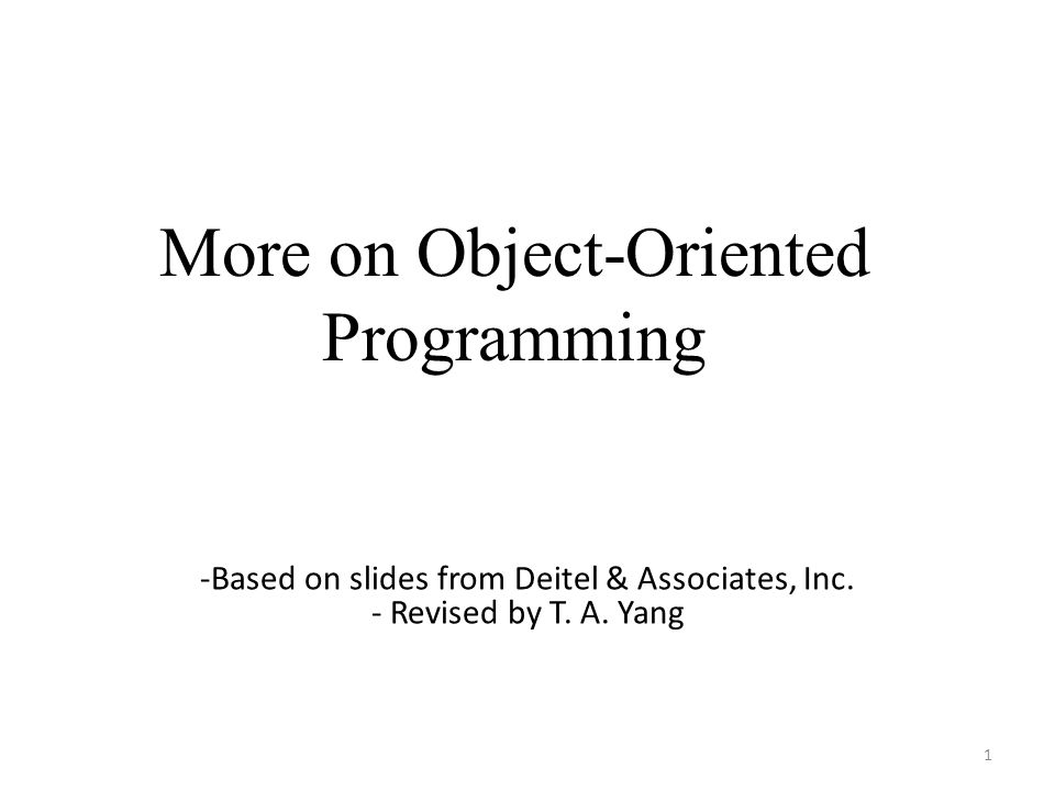 More on Object-Oriented Programming 1 -Based on slides from Deitel & Associates, Inc.