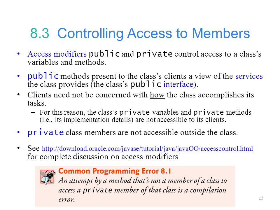 13 8.3 Controlling Access to Members Access modifiers public and private control access to a class's variables and methods.