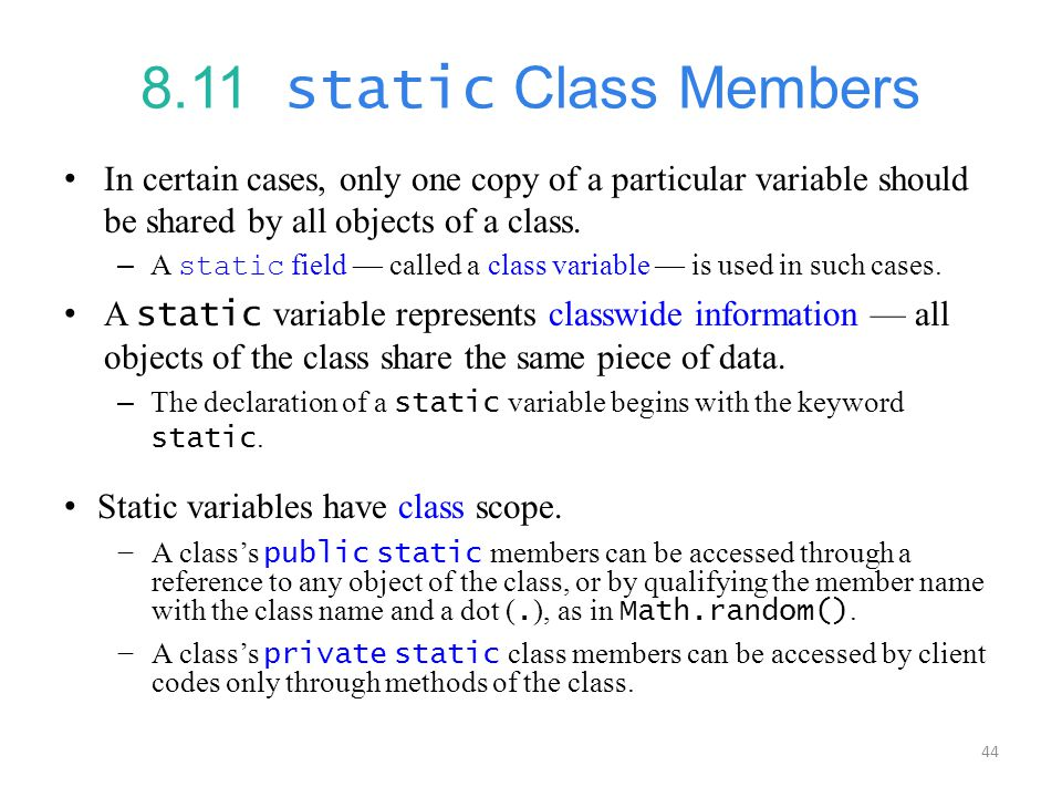 44 8.11 static Class Members In certain cases, only one copy of a particular variable should be shared by all objects of a class.