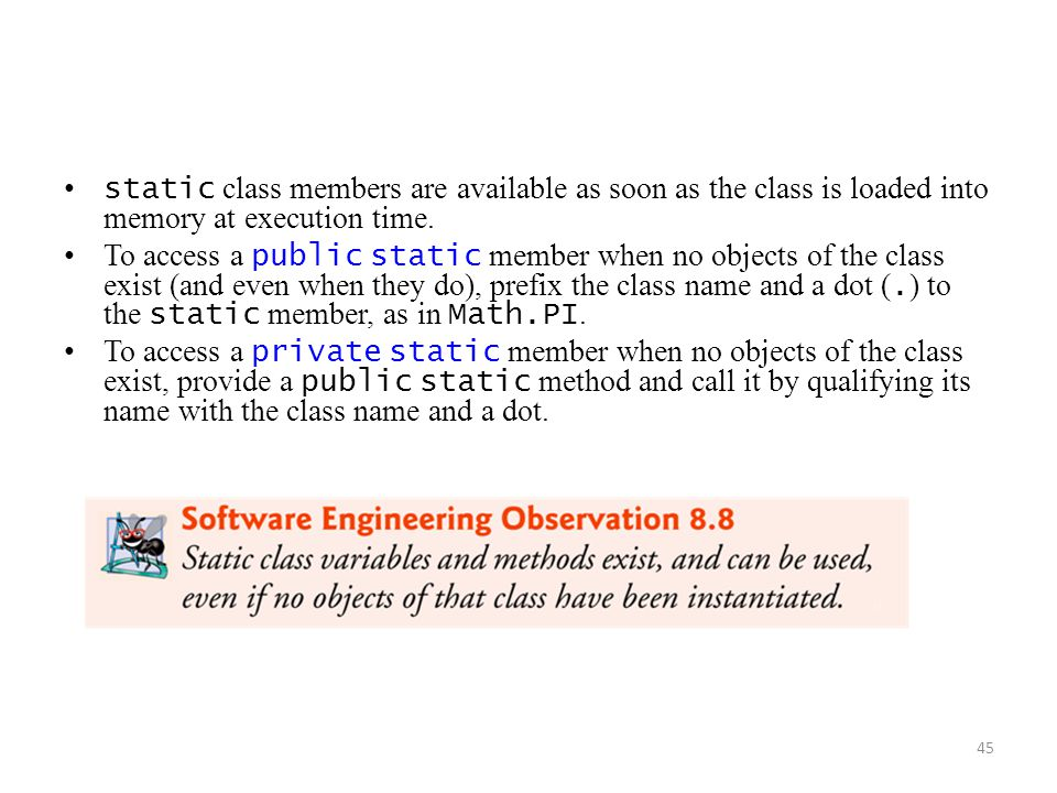 45 static class members are available as soon as the class is loaded into memory at execution time.