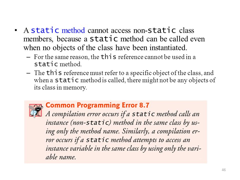 46 A static method cannot access non- static class members, because a static method can be called even when no objects of the class have been instantiated.