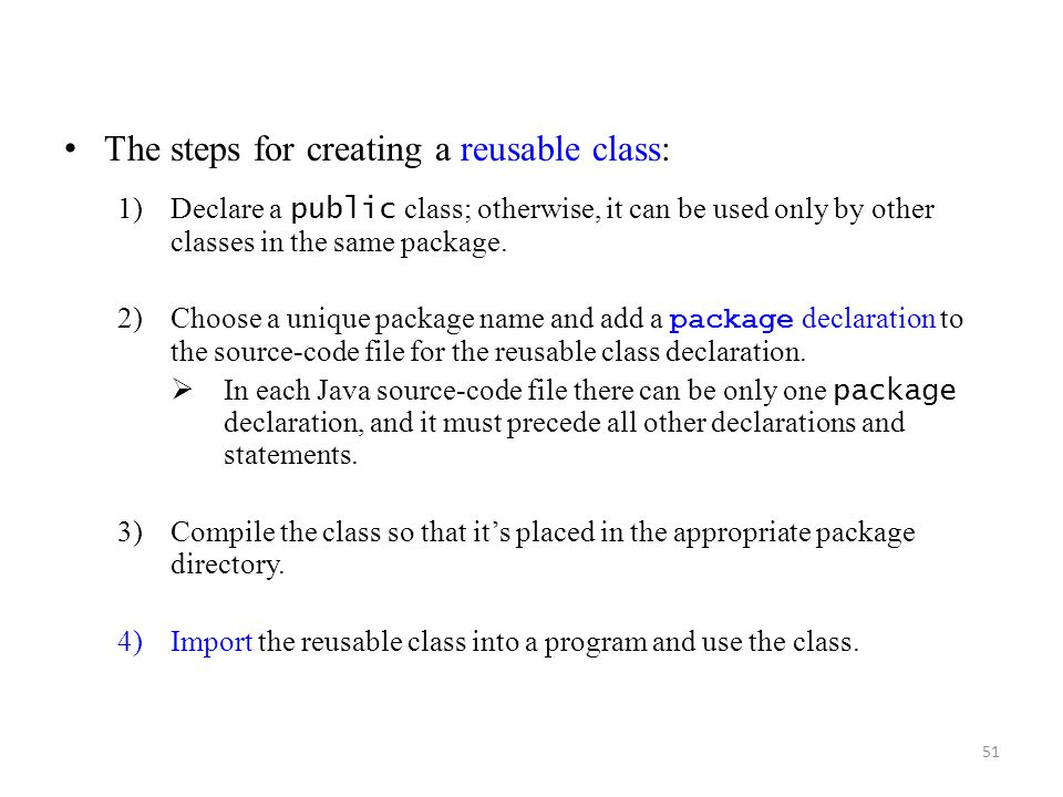 51 The steps for creating a reusable class: 1)Declare a public class; otherwise, it can be used only by other classes in the same package.