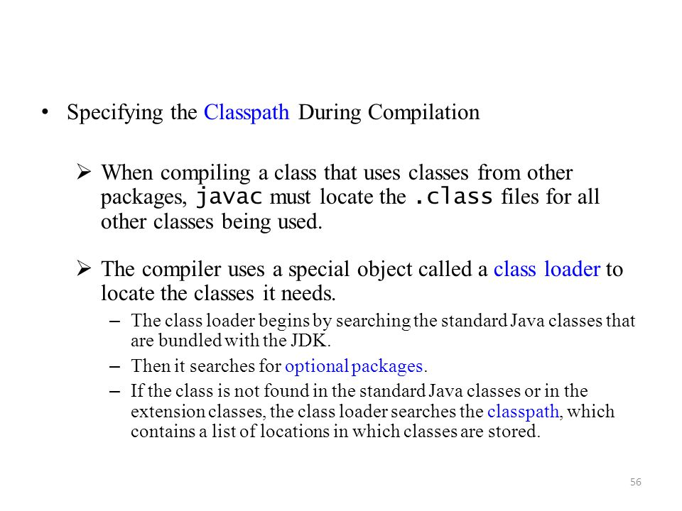 56 Specifying the Classpath During Compilation  When compiling a class that uses classes from other packages, javac must locate the.class files for all other classes being used.