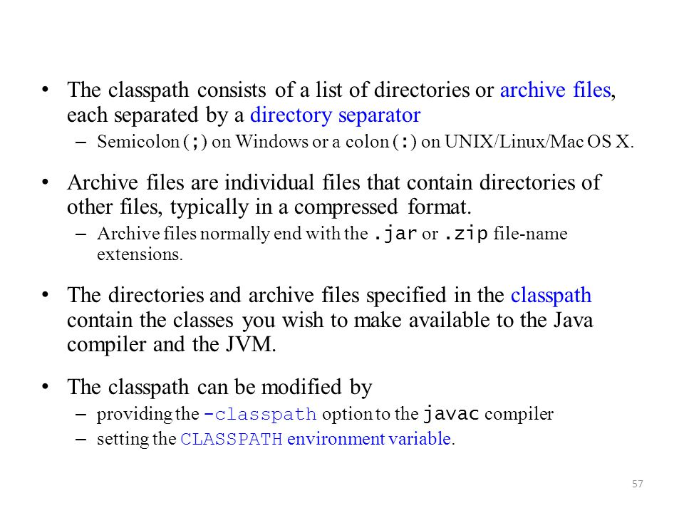 57 The classpath consists of a list of directories or archive files, each separated by a directory separator – Semicolon ( ; ) on Windows or a colon ( : ) on UNIX/Linux/Mac OS X.