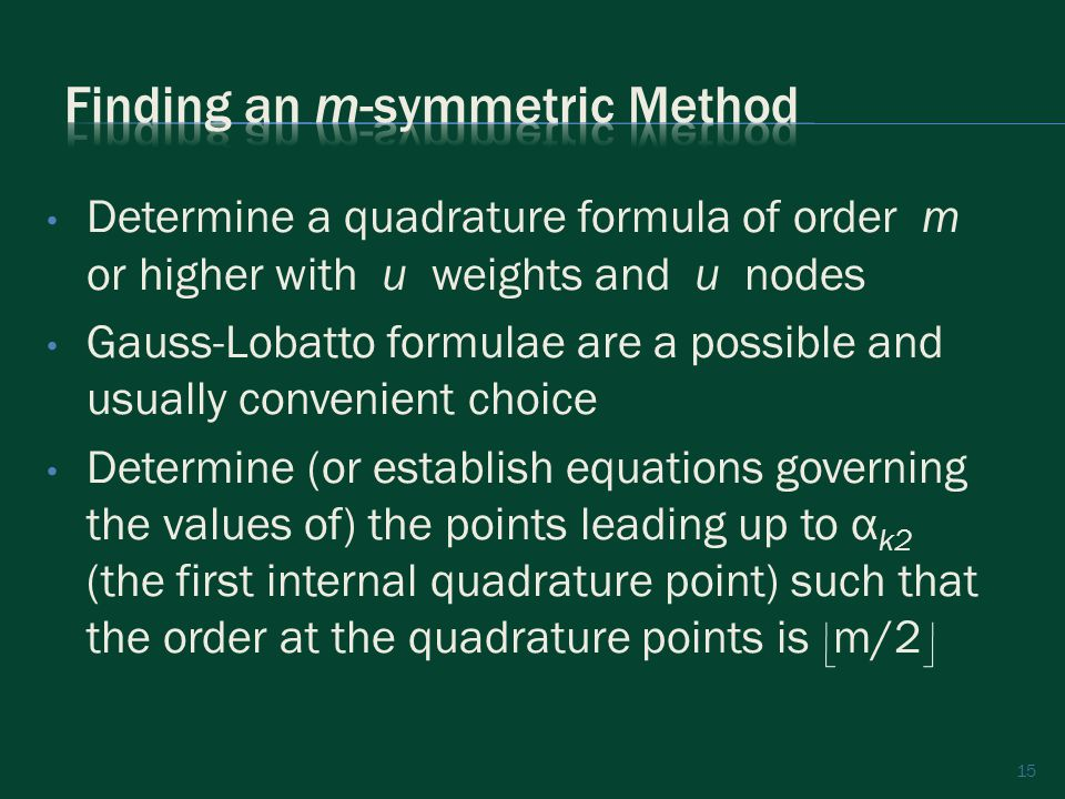15 Determine a quadrature formula of order m or higher with u weights and u nodes Gauss-Lobatto formulae are a possible and usually convenient choice Determine (or establish equations governing the values of) the points leading up to α k2 (the first internal quadrature point) such that the order at the quadrature points is m/2