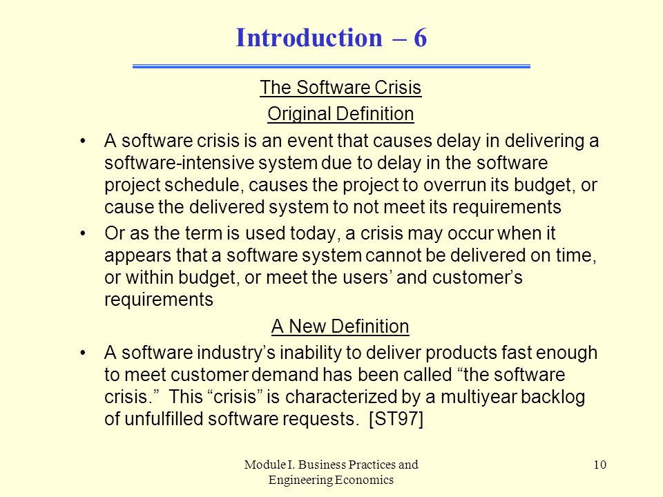 Module I. Business Practices and Engineering Economics 10 Introduction – 6 The Software Crisis Original Definition A software crisis is an event that
