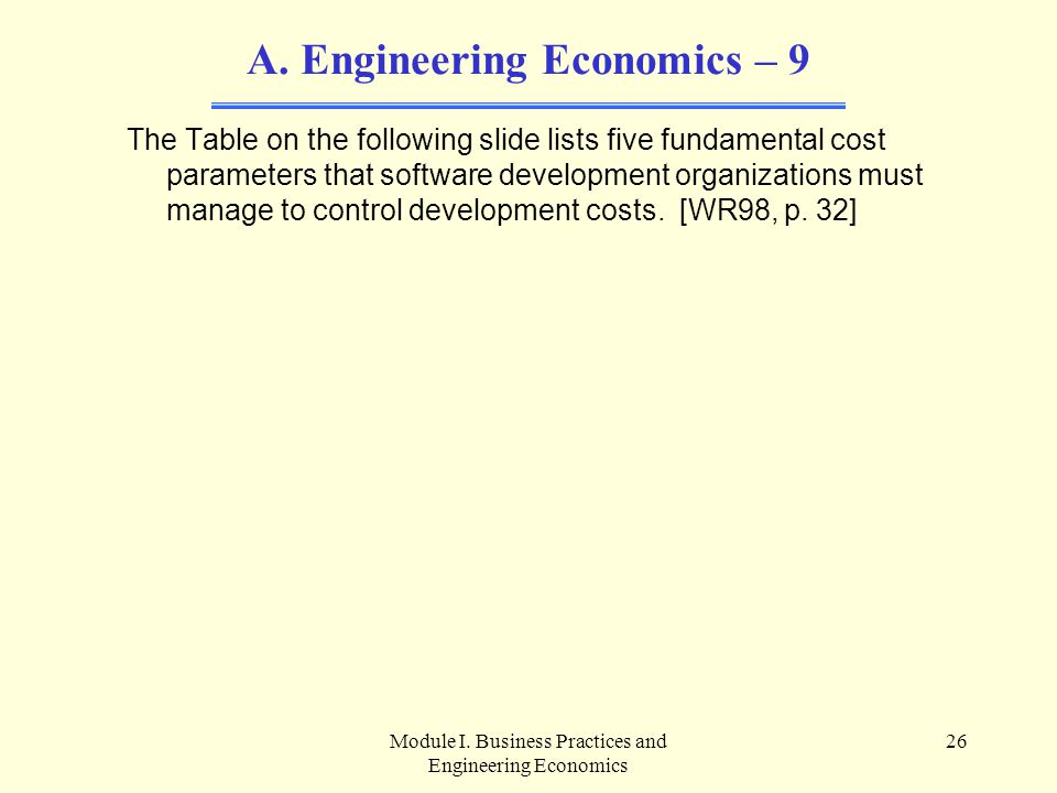 Module I. Business Practices and Engineering Economics 26 A. Engineering Economics – 9 The Table on the following slide lists five fundamental cost pa