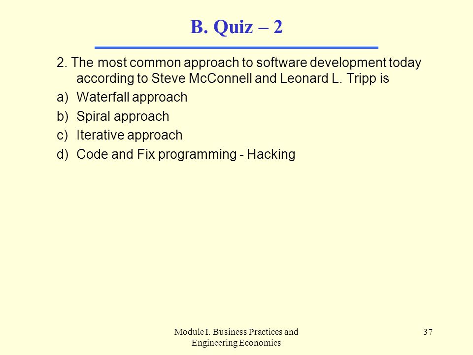 Module I. Business Practices and Engineering Economics 37 B. Quiz – 2 2. The most common approach to software development today according to Steve McC