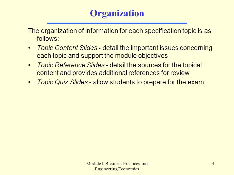Module I. Business Practices and Engineering Economics 4 Organization The organization of information for each specification topic is as follows: Topi