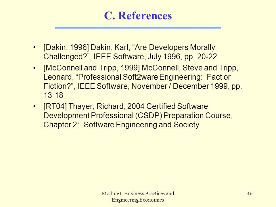 """Module I. Business Practices and Engineering Economics 46 C. References [Dakin, 1996] Dakin, Karl, """"Are Developers Morally Challenged?"""", IEEE Software"""