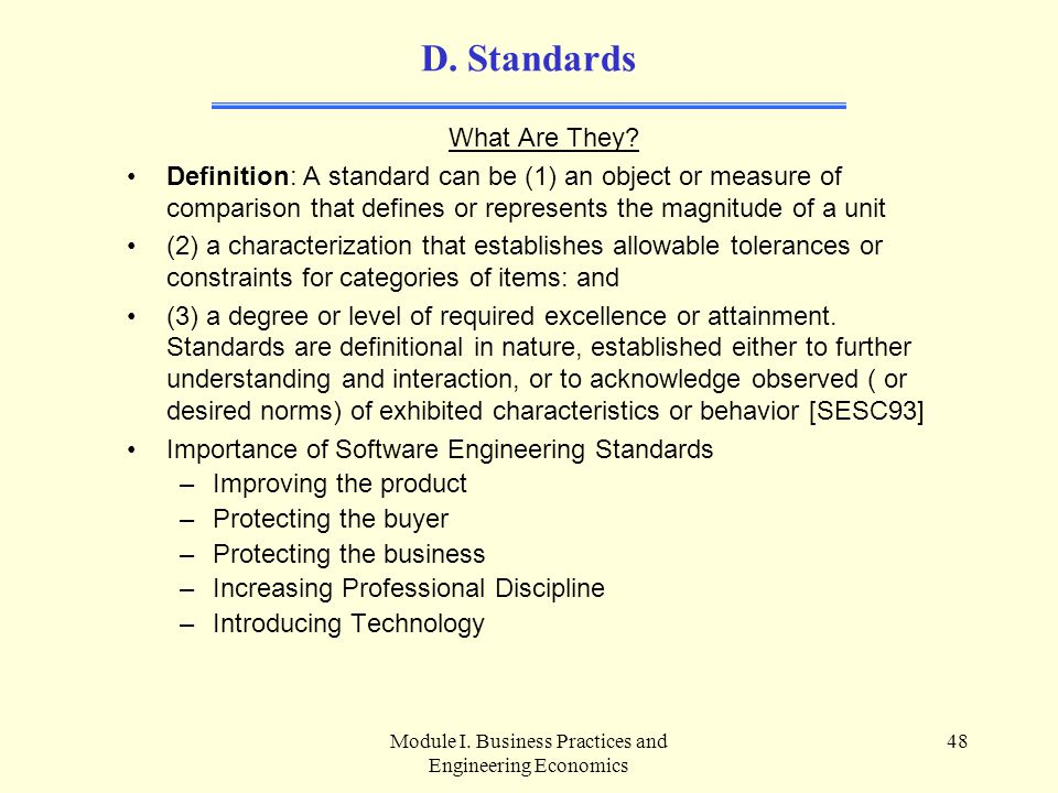 Module I. Business Practices and Engineering Economics 48 D. Standards What Are They? Definition: A standard can be (1) an object or measure of compar