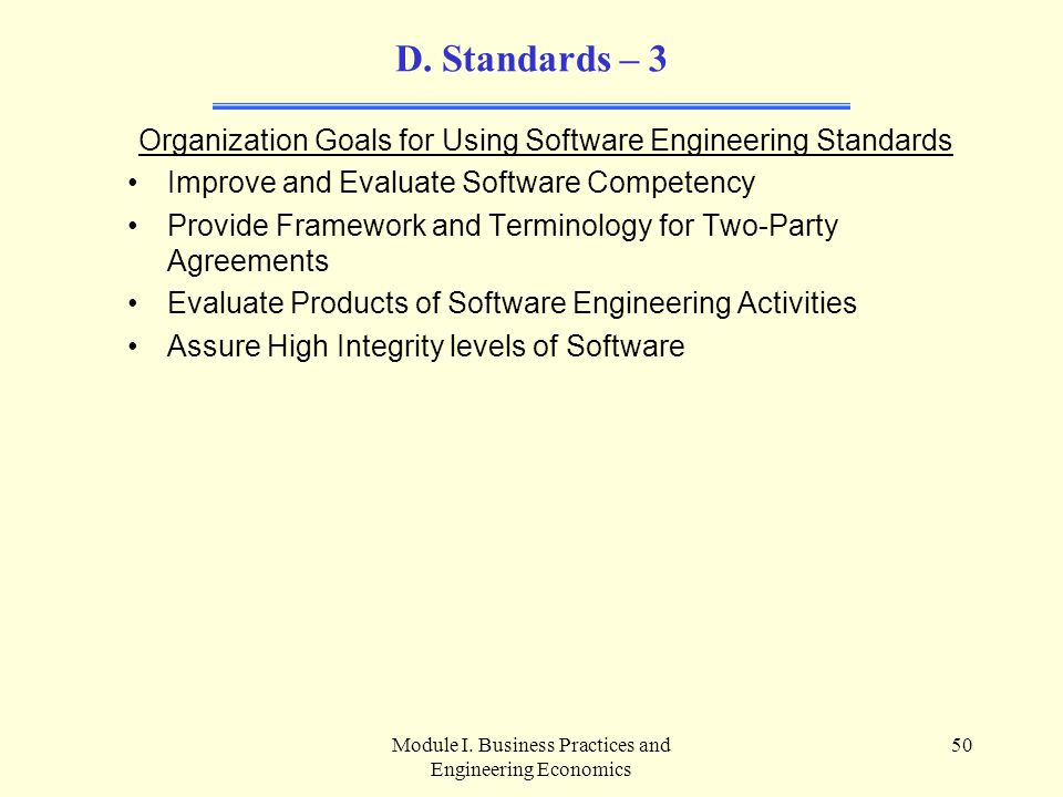 Module I. Business Practices and Engineering Economics 50 D. Standards – 3 Organization Goals for Using Software Engineering Standards Improve and Eva