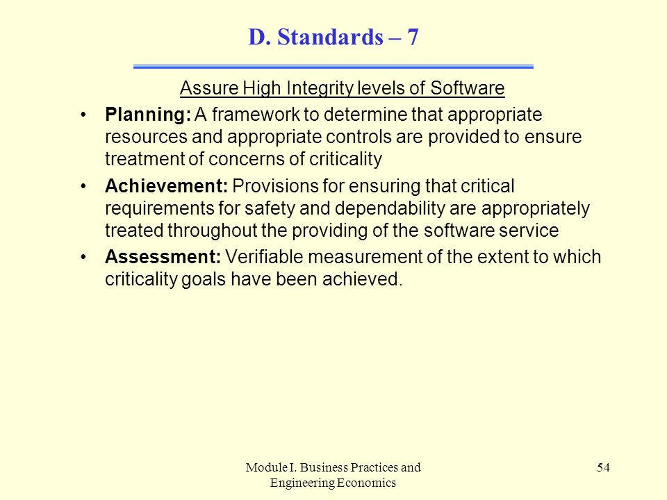 Module I. Business Practices and Engineering Economics 54 D. Standards – 7 Assure High Integrity levels of Software Planning: A framework to determine