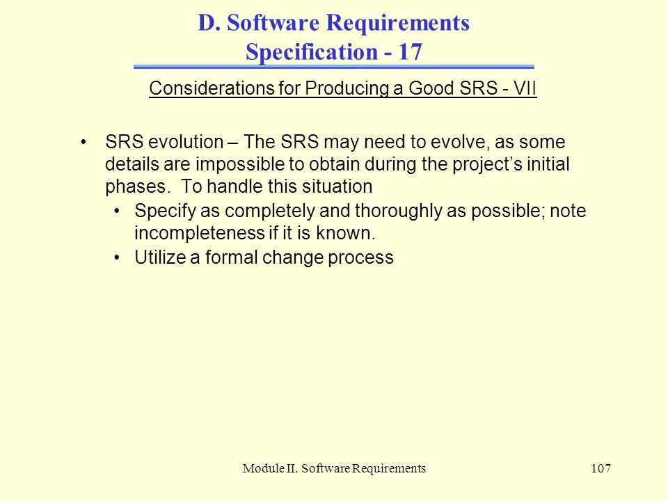 Module II. Software Requirements107 D. Software Requirements Specification - 17 Considerations for Producing a Good SRS - VII SRS evolution – The SRS