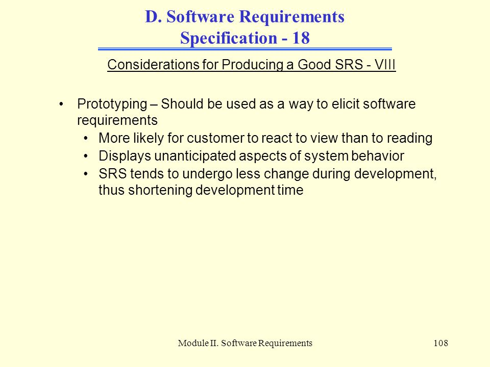 Module II. Software Requirements108 D. Software Requirements Specification - 18 Considerations for Producing a Good SRS - VIII Prototyping – Should be