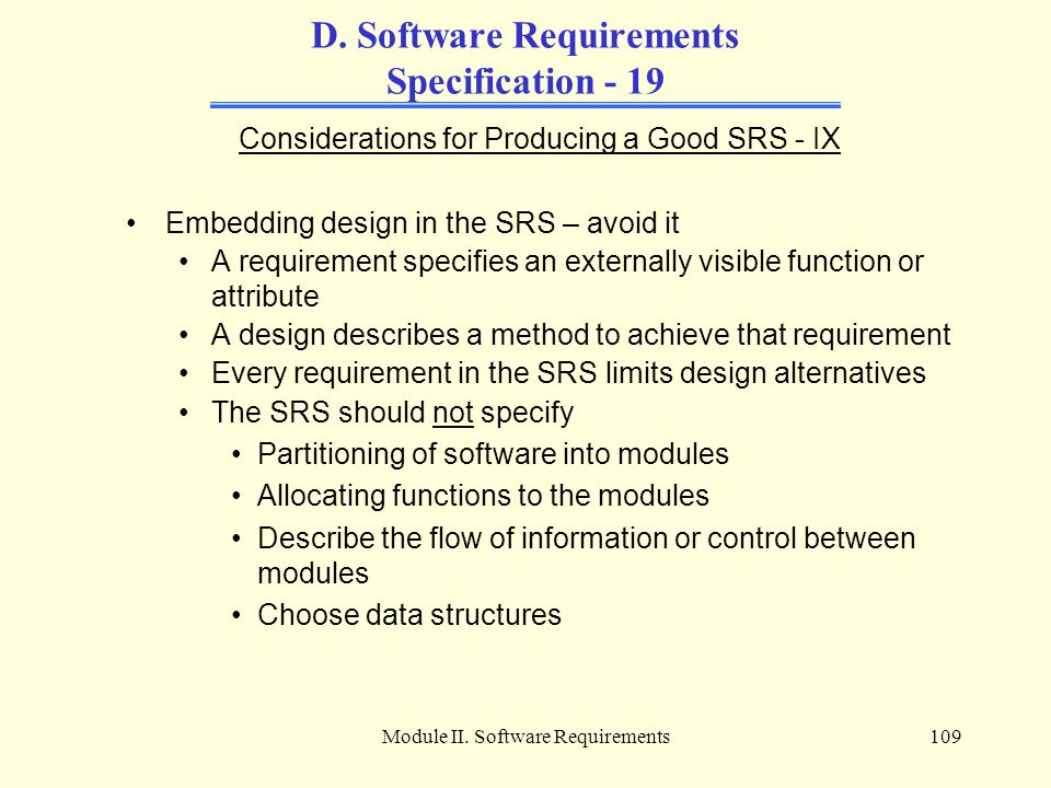 Module II. Software Requirements109 D. Software Requirements Specification - 19 Considerations for Producing a Good SRS - IX Embedding design in the S