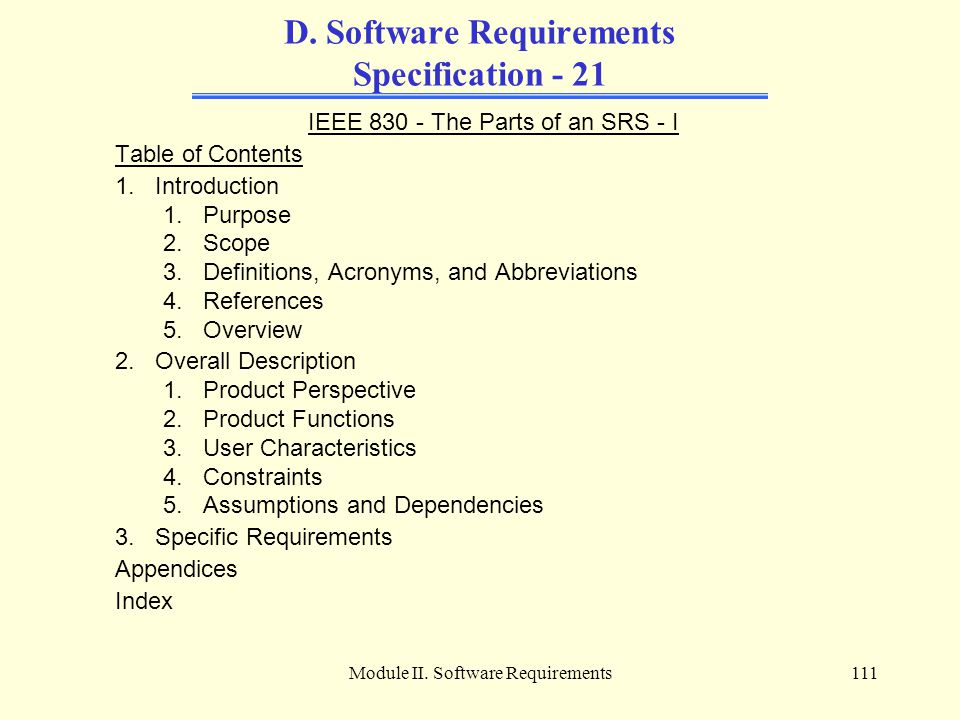 Module II. Software Requirements111 D. Software Requirements Specification - 21 IEEE 830 - The Parts of an SRS - I Table of Contents 1.Introduction 1.