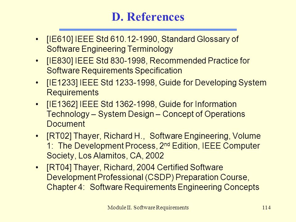 Module II. Software Requirements114 D. References [IE610] IEEE Std 610.12-1990, Standard Glossary of Software Engineering Terminology [IE830] IEEE Std